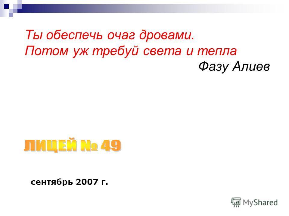 Ты обеспечь очаг дровами. Потом уж требуй света и тепла Фазу Алиев сентябрь 2007 г.