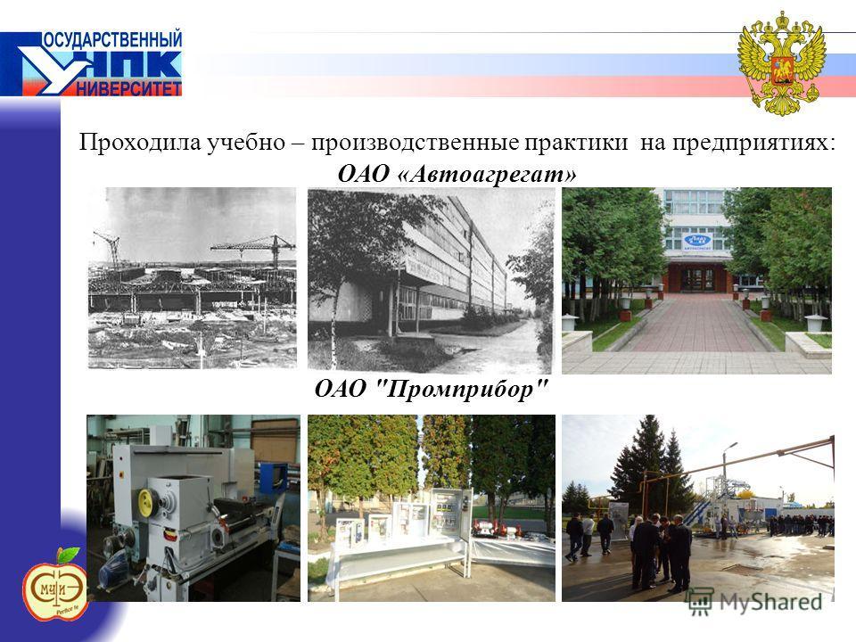 Проходила учебно – производственные практики на предприятиях: ОАО «Автоагрегат» ОАО Промприбор