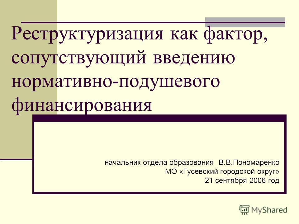 Реструктуризация как фактор, сопутствующий введению нормативно-подушевого финансирования начальник отдела образования В.В.Пономаренко МО «Гусевский городской округ» 21 сентября 2006 год