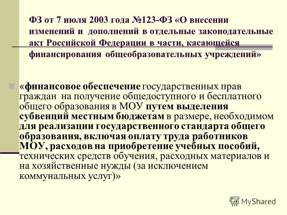ФЗ от 7 июля 2003 года 123-ФЗ «О внесении изменений и дополнений в отдельные законодательные акт Российской Федерации в части, касающейся финансирования общеобразовательных учреждений» « финансовое обеспечение государственных прав граждан на получени