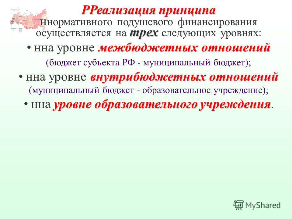 РРеализация принципа трех н нормативного подушевого финансирования осуществляется на трех следующих уровнях: межбюджетных отношенийнна уровне межбюджетных отношений (бюджет субъекта РФ - муниципальный бюджет); внутрибюджетных отношенийнна уровне внут