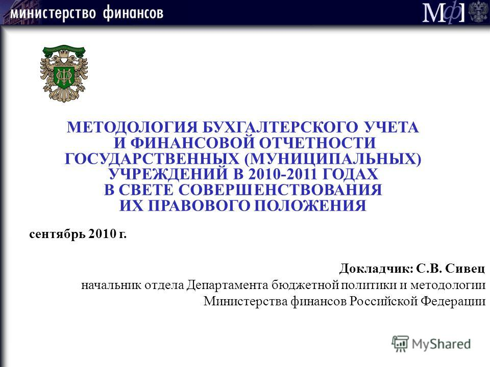 МЕТОДОЛОГИЯ БУХГАЛТЕРСКОГО УЧЕТА И ФИНАНСОВОЙ ОТЧЕТНОСТИ ГОСУДАРСТВЕННЫХ (МУНИЦИПАЛЬНЫХ) УЧРЕЖДЕНИЙ В 2010-2011 ГОДАХ В СВЕТЕ СОВЕРШЕНСТВОВАНИЯ ИХ ПРАВОВОГО ПОЛОЖЕНИЯ Докладчик: С.В. Сивец начальник отдела Департамента бюджетной политики и методологи