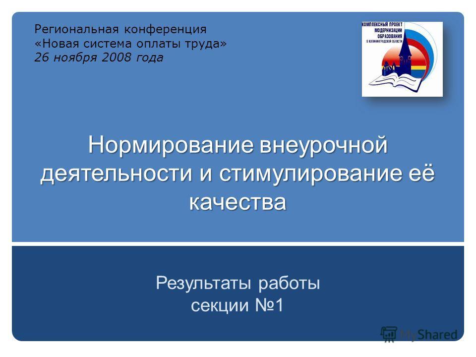 Нормирование внеурочной деятельности и стимулирование её качества Результаты работы секции 1 Региональная конференция «Новая система оплаты труда» 26 ноября 2008 года