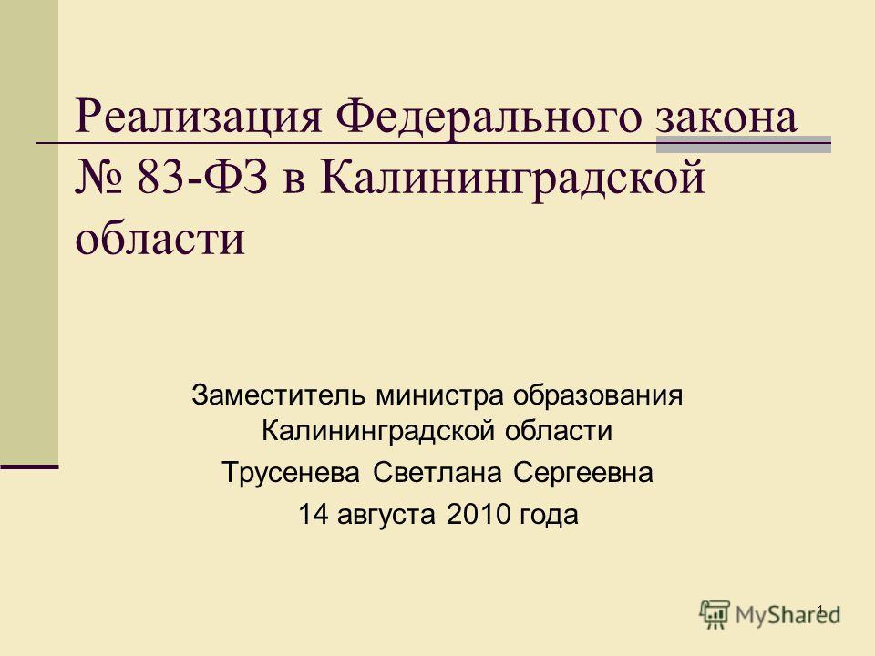 1 Реализация Федерального закона 83-ФЗ в Калининградской области Заместитель министра образования Калининградской области Трусенева Светлана Сергеевна 14 августа 2010 года