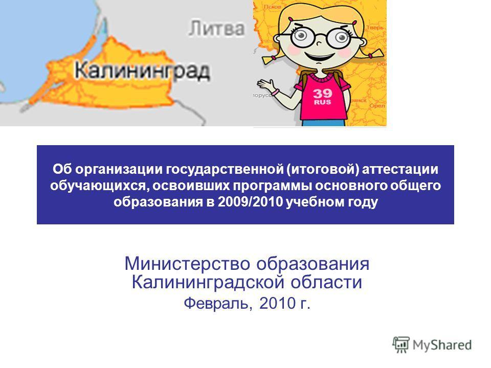 Об организации государственной (итоговой) аттестации обучающихся, освоивших программы основного общего образования в 2009/2010 учебном году Министерство образования Калининградской области Февраль, 2010 г.