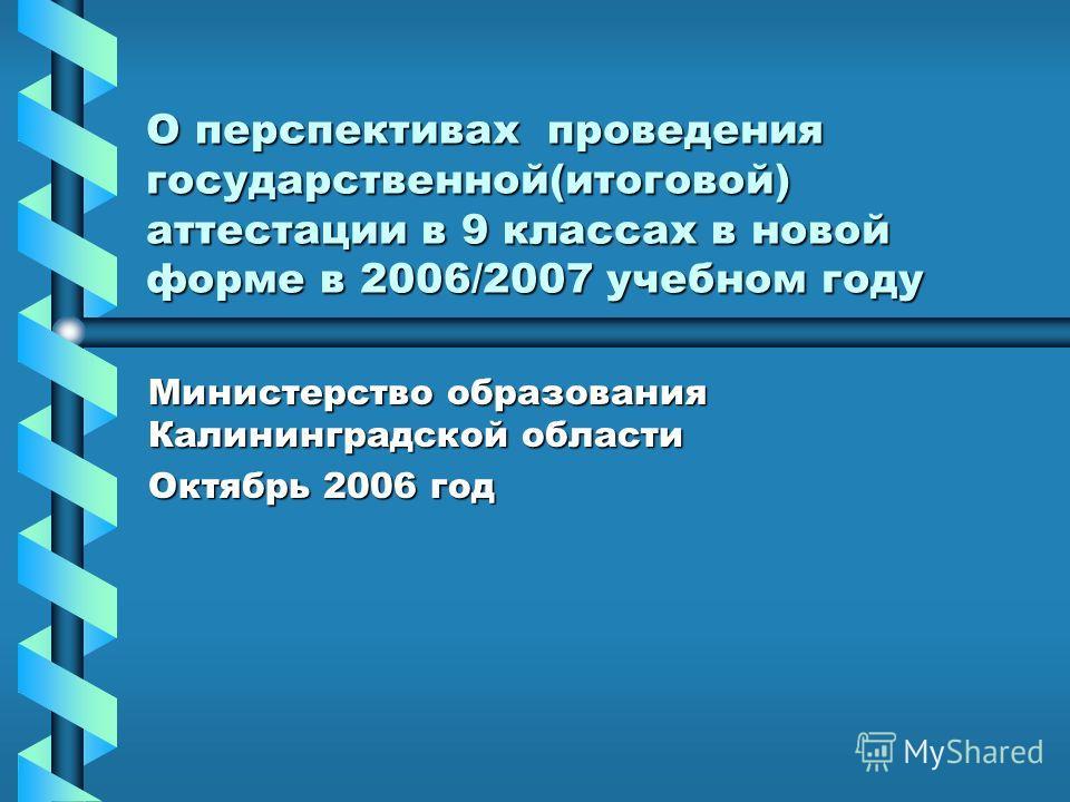 О перспективах проведения государственной(итоговой) аттестации в 9 классах в новой форме в 2006/2007 учебном году Министерство образования Калининградской области Октябрь 2006 год