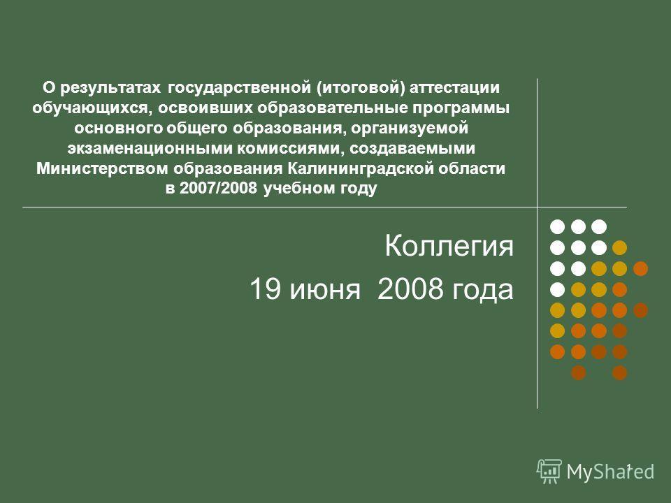 1 О результатах государственной (итоговой) аттестации обучающихся, освоивших образовательные программы основного общего образования, организуемой экзаменационными комиссиями, создаваемыми Министерством образования Калининградской области в 2007/2008