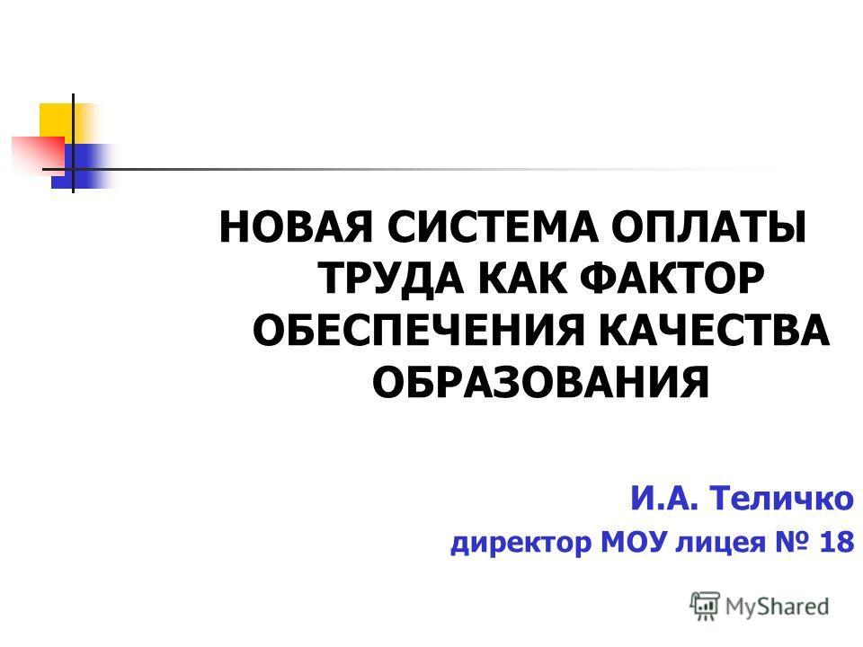 НОВАЯ СИСТЕМА ОПЛАТЫ ТРУДА КАК ФАКТОР ОБЕСПЕЧЕНИЯ КАЧЕСТВА ОБРАЗОВАНИЯ И.А. Теличко директор МОУ лицея 18