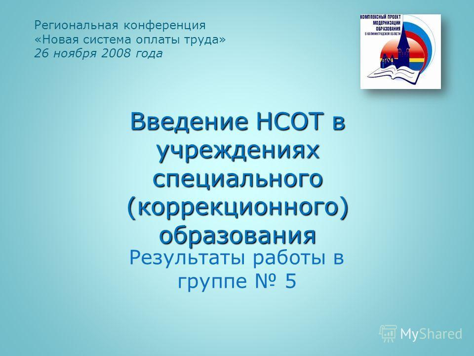 Результаты работы в группе 5 Региональная конференция «Новая система оплаты труда» 26 ноября 2008 года Введение НСОТ в учреждениях специального (коррекционного) образования