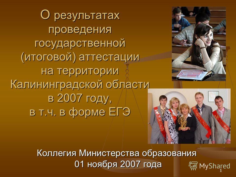 1 О результатах проведения государственной (итоговой) аттестации на территории Калининградской области в 2007 году, в т.ч. в форме ЕГЭ Коллегия Министерства образования 01 ноября 2007 года