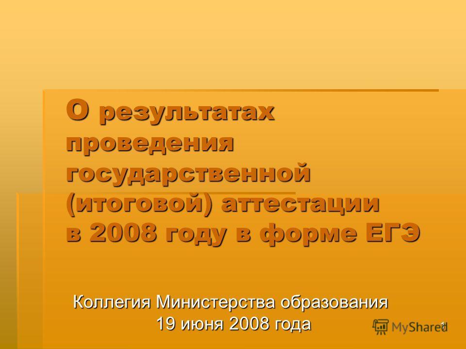 1 О результатах проведения государственной (итоговой) аттестации в 2008 году в форме ЕГЭ Коллегия Министерства образования 19 июня 2008 года