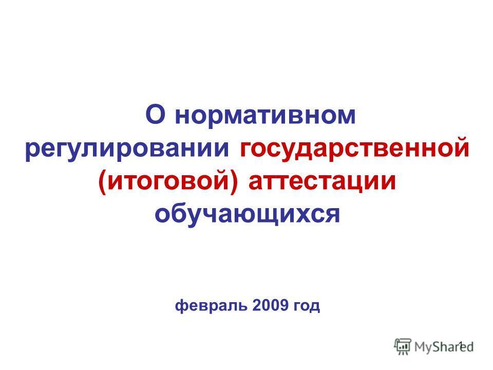 1 О нормативном регулировании государственной (итоговой) аттестации обучающихся февраль 2009 год