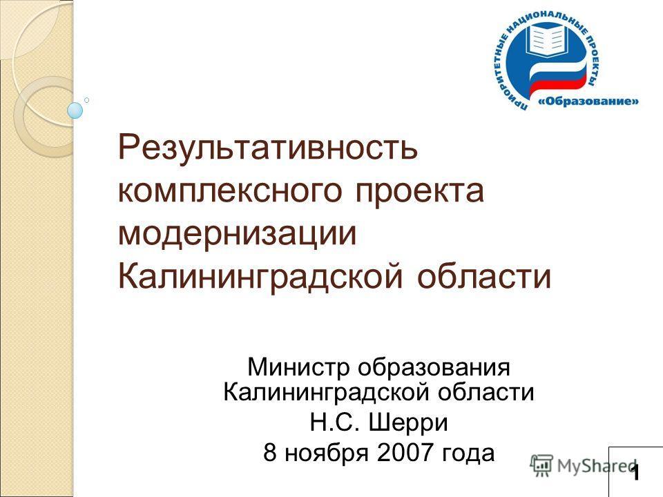 Результативность комплексного проекта модернизации Калининградской области Министр образования Калининградской области Н.С. Шерри 8 ноября 2007 года 1