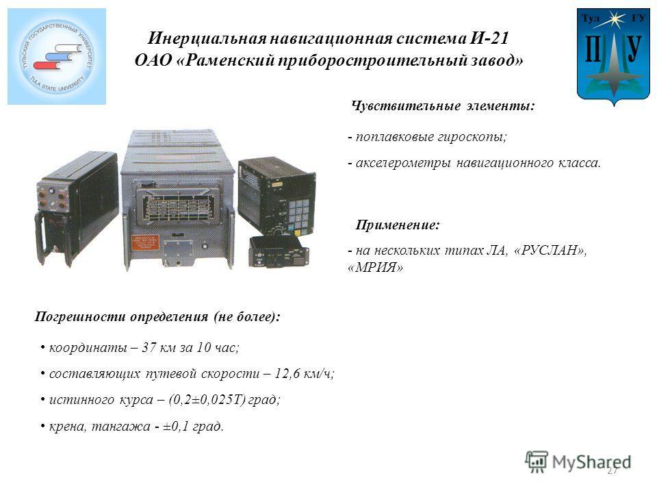 Инерциальная навигационная система И-21 ОАО «Раменский приборостроительный завод» - поплавковые гироскопы; - акселерометры навигационного класса. Применение: Погрешности определения (не более): Чувствительные элементы: - на нескольких типах ЛА, «РУСЛ