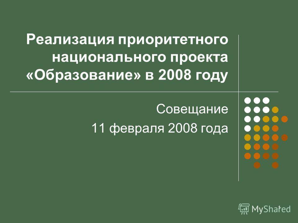1 Реализация приоритетного национального проекта «Образование» в 2008 году Совещание 11 февраля 2008 года