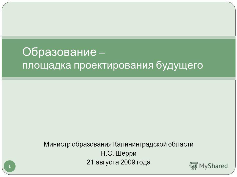 1 Образование – площадка проектирования будущего Министр образования Калининградской области Н.С. Шерри 21 августа 2009 года