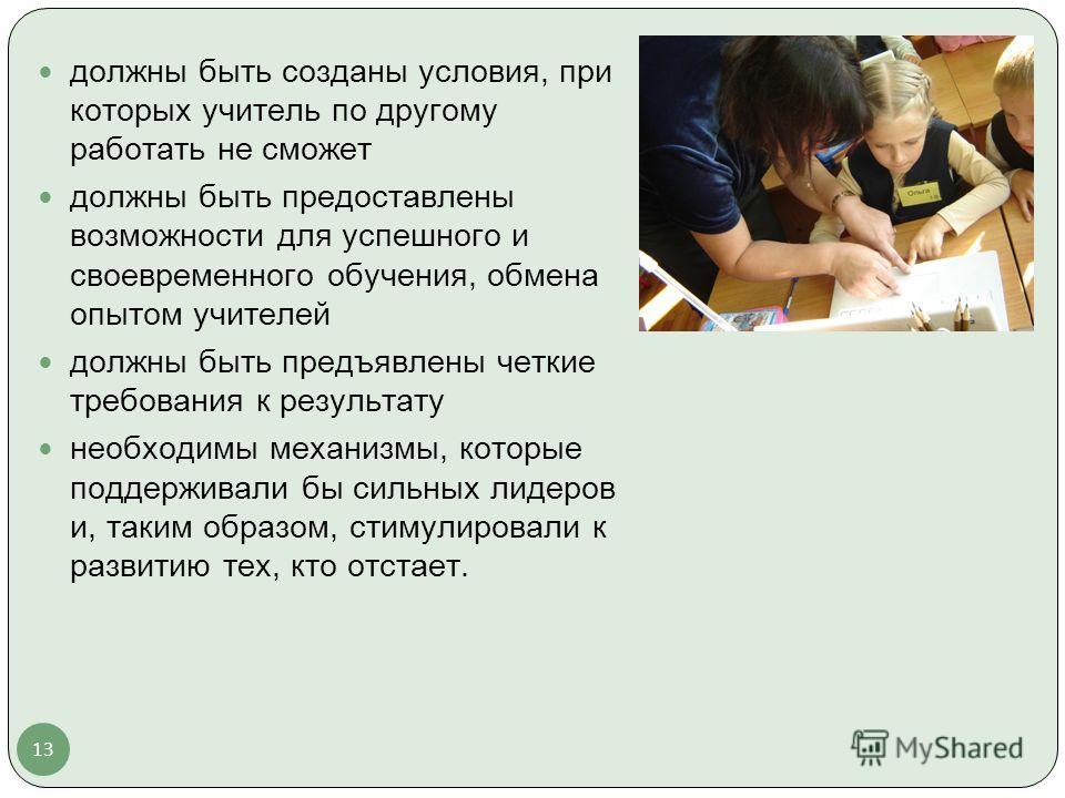 13 должны быть созданы условия, при которых учитель по другому работать не сможет должны быть предоставлены возможности для успешного и своевременного обучения, обмена опытом учителей должны быть предъявлены четкие требования к результату необходимы