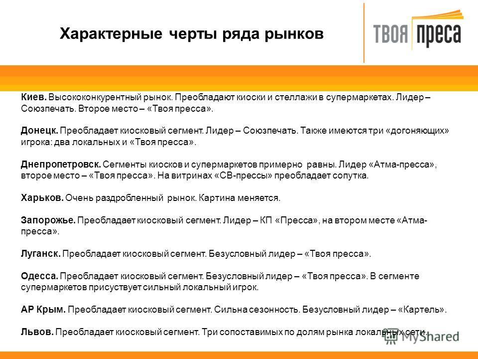 Характерные черты ряда рынков Киев. Высококонкурентный рынок. Преобладают киоски и стеллажи в супермаркетах. Лидер – Союзпечать. Второе место – «Твоя пресса». Донецк. Преобладает киосковый сегмент. Лидер – Союзпечать. Также имеются три «догоняющих» и