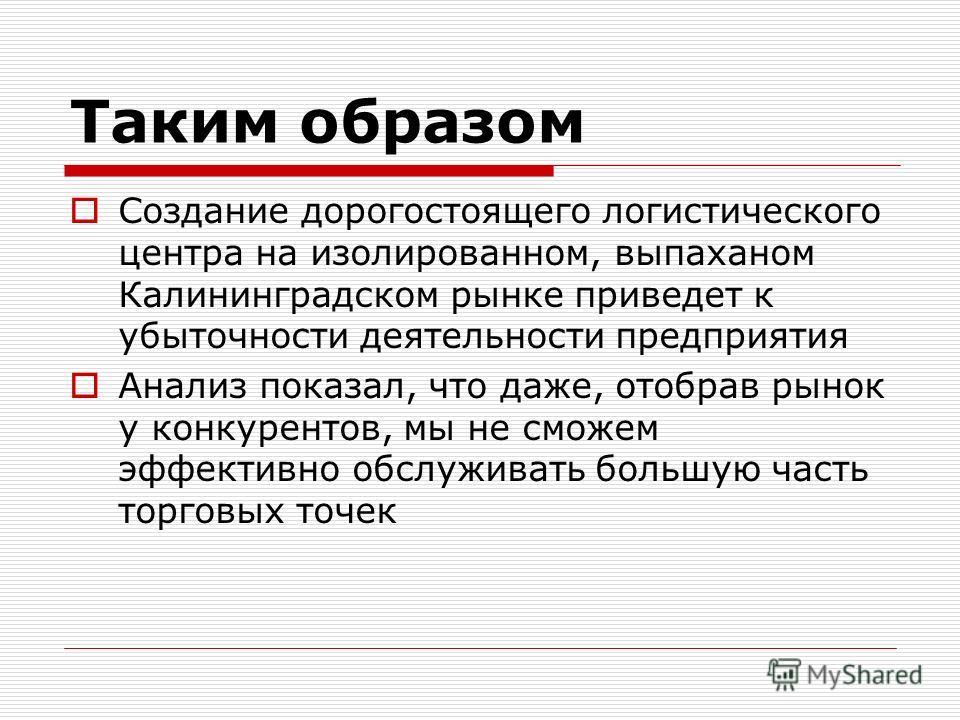 Таким образом Создание дорогостоящего логистического центра на изолированном, выпаханом Калининградском рынке приведет к убыточности деятельности предприятия Анализ показал, что даже, отобрав рынок у конкурентов, мы не сможем эффективно обслуживать б