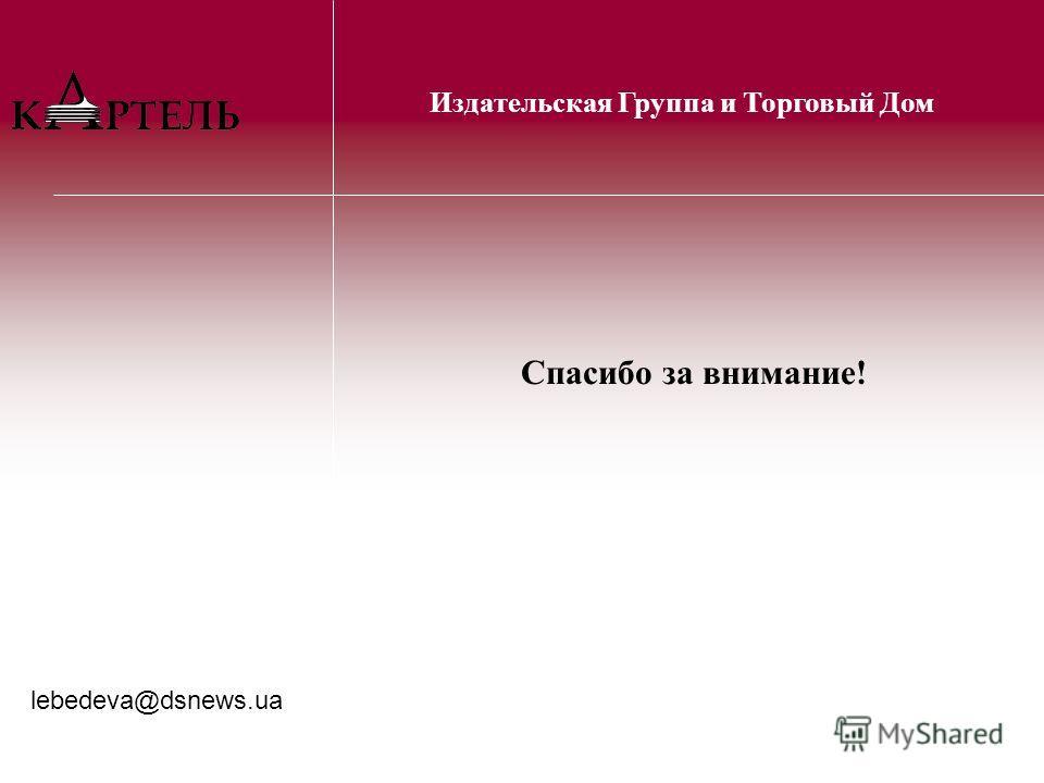 Спасибо за внимание! Издательская Группа и Торговый Дом lebedeva@dsnews.ua
