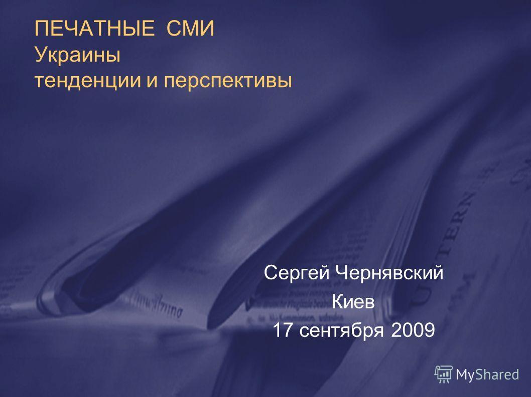 ПЕЧАТНЫЕ СМИ Украины тенденции и перспективы Сергей Чернявский Киев 17 сентября 2009