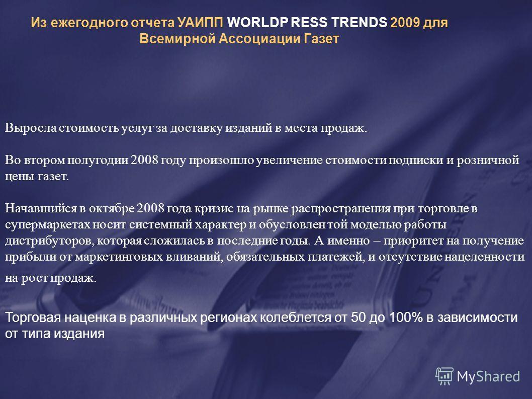 Из ежегодного отчета УАИПП WORLDP RESS TRENDS 2009 для Всемирной Ассоциации Газет Выросла стоимость услуг за доставку изданий в места продаж. Во втором полугодии 2008 году произошло увеличение стоимости подписки и розничной цены газет. Начавшийся в о