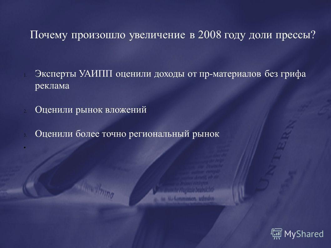 Почему произошло увеличение в 2008 году доли прессы? 1. Эксперты УАИПП оценили доходы от пр-материалов без грифа реклама 2. Оценили рынок вложений 3. Оценили более точно региональный рынок