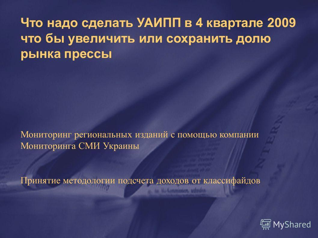 Что надо сделать УАИПП в 4 квартале 2009 что бы увеличить или сохранить долю рынка прессы Мониторинг региональных изданий с помощью компании Мониторинга СМИ Украины Принятие методологии подсчета доходов от классифайдов