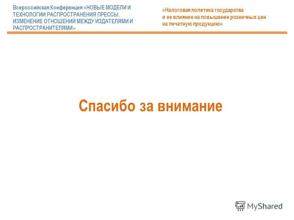 Спасибо за внимание «Налоговая политика государства и ее влияние на повышение розничных цен на печатную продукцию» Всероссийская Конференция «НОВЫЕ МОДЕЛИ И ТЕХНОЛОГИИ РАСПРОСТРАНЕНИЯ ПРЕССЫ. ИЗМЕНЕНИЕ ОТНОШЕНИЙ МЕЖДУ ИЗДАТЕЛЯМИ И РАСПРОСТРАНИТЕЛЯМИ