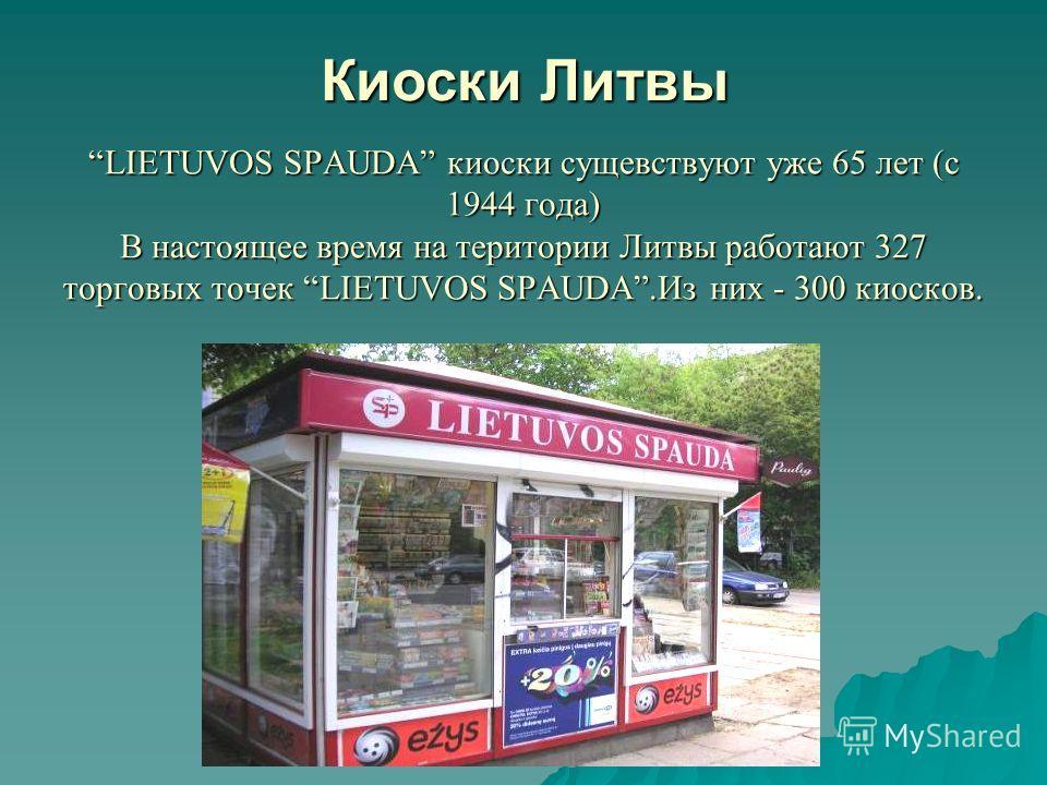 LIETUVOS SPAUDA киоски сущевствуют уже 65 лет (с 1944 года) В настоящее время на територии Литвы работают 327 торговых точек LIETUVOS SPAUDA.Из них - 300 киосков. Киоски Литвы