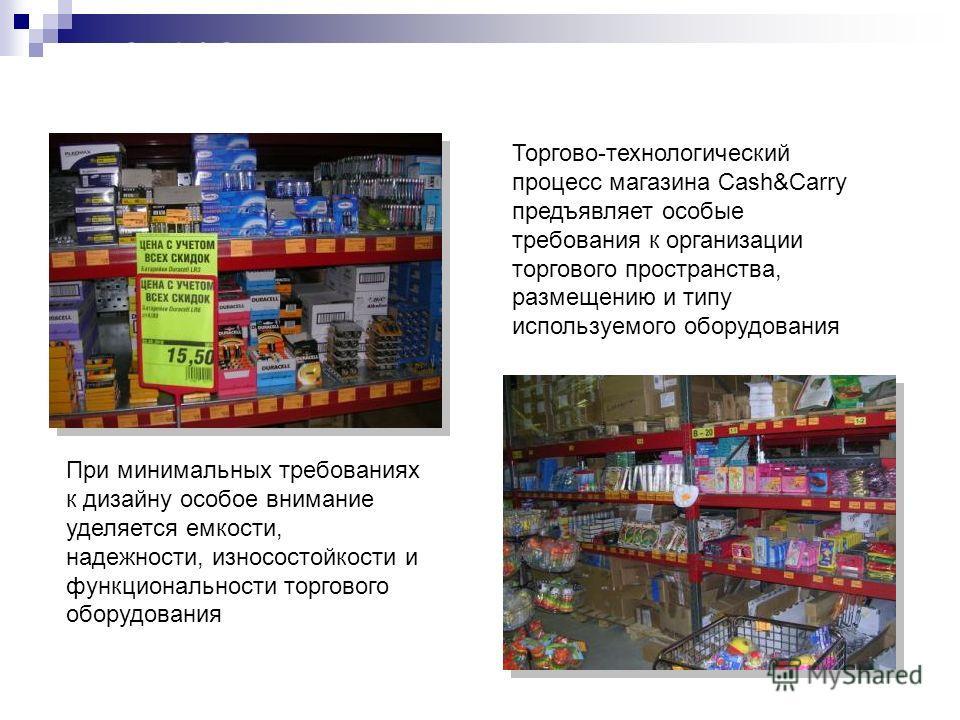 Cash&Carry – магазин-склад Торгово-технологический процесс магазина Cash&Carry предъявляет особые требования к организации торгового пространства, размещению и типу используемого оборудования При минимальных требованиях к дизайну особое внимание удел
