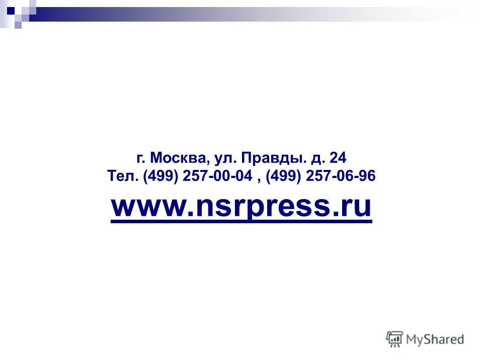 г. Москва, ул. Правды. д. 24 Тел. (499) 257-00-04, (499) 257-06-96 www.nsrpress.ru
