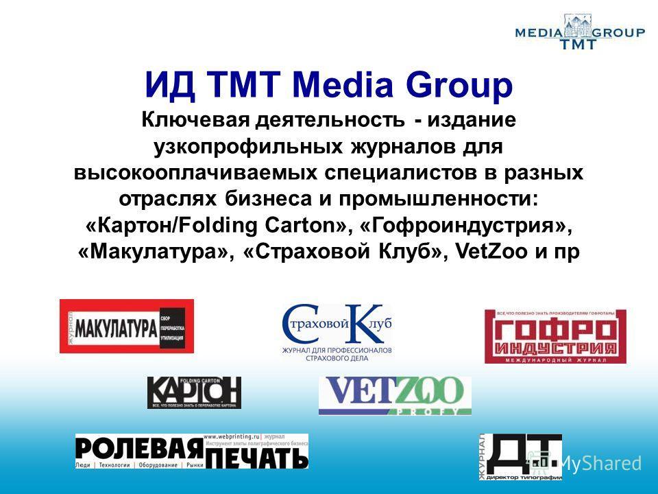 ИД TMT Media Group Ключевая деятельность - издание узкопрофильных журналов для высокооплачиваемых специалистов в разных отраслях бизнеса и промышленности: «Картон/Folding Carton», «Гофроиндустрия», «Макулатура», «Страховой Клуб», VetZoo и пр