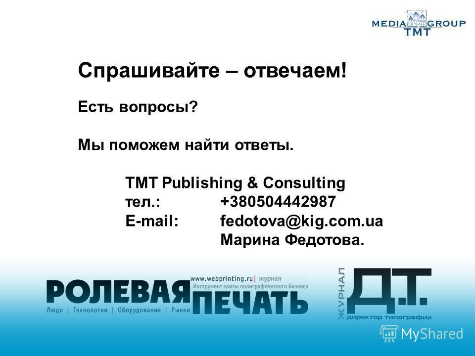 Спрашивайте – отвечаем! Есть вопросы? Мы поможем найти ответы. TMT Publishing & Consulting тел.:+380504442987 Е-mail: fedotova@kig.com.ua Марина Федотова.