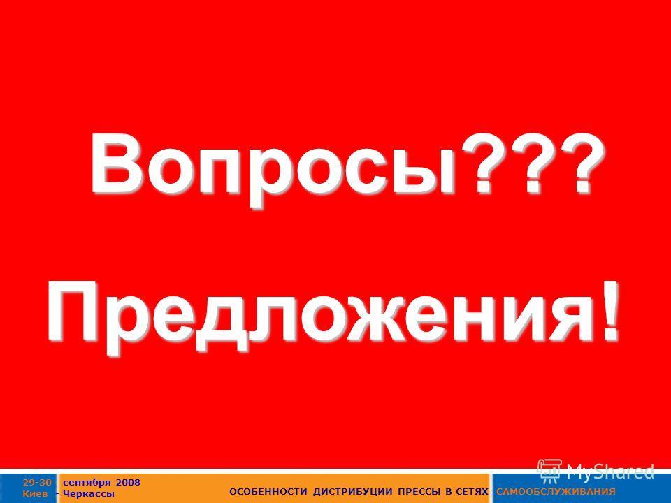 29-30 сентября 2008 Киев - Черкассы ОСОБЕННОСТИ ДИСТРИБУЦИИ ПРЕССЫ В СЕТЯХ САМООБСЛУЖИВАНИЯ Вопросы???Предложения!