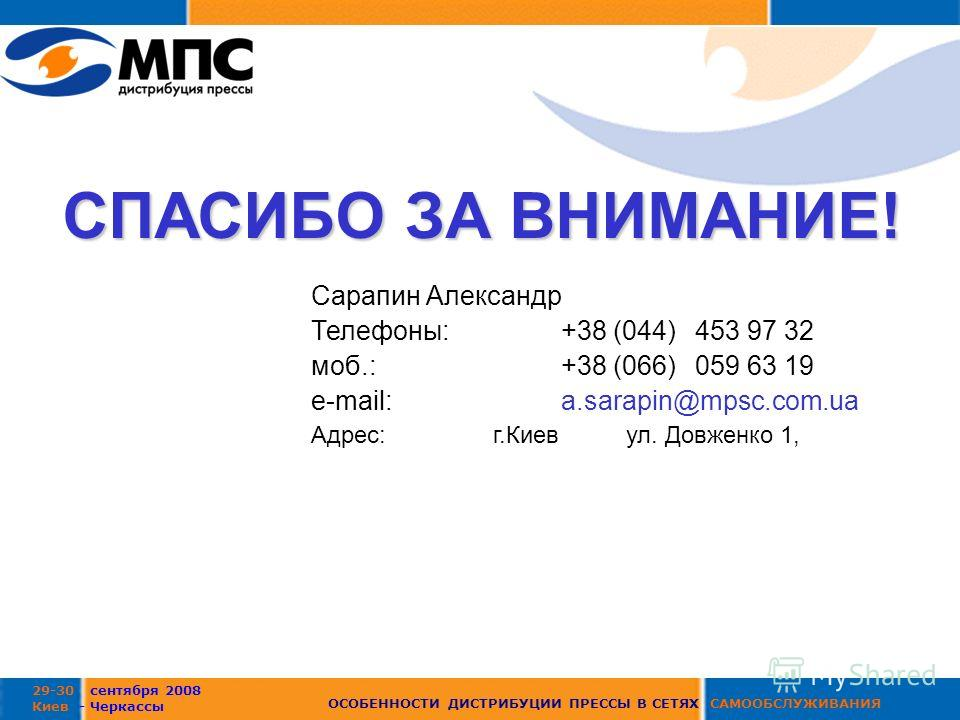 29-30 сентября 2008 Киев - Черкассы ОСОБЕННОСТИ ДИСТРИБУЦИИ ПРЕССЫ В СЕТЯХ САМООБСЛУЖИВАНИЯ СПАСИБО ЗА ВНИМАНИЕ! Сарапин Александр Телефоны:+38 (044)453 97 32 моб.:+38 (066) 059 63 19 е-mail: a.sarapin@mpsc.com.ua Адрес: г.Киев ул. Довженко 1,