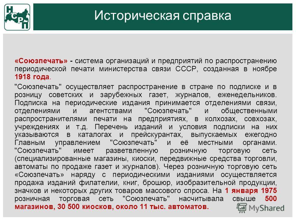 Историческая справка «Союзпечать» - система организаций и предприятий по распространению периодической печати министерства связи СССР, созданная в ноябре 1918 года.