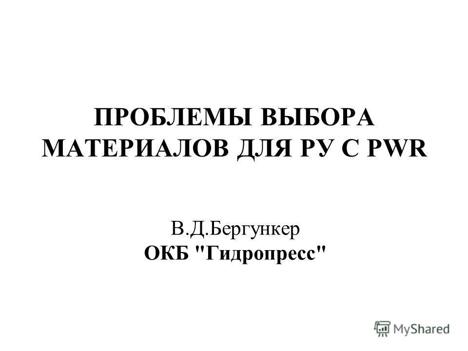 ПРОБЛЕМЫ ВЫБОРА МАТЕРИАЛОВ ДЛЯ РУ С PWR В.Д.Бергункер ОКБ Гидропресс