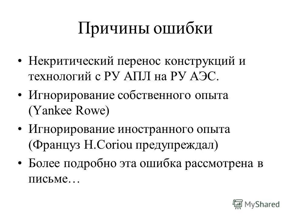 Причины ошибки Некритический перенос конструкций и технологий с РУ АПЛ на РУ АЭС. Игнорирование собственного опыта (Yankee Rowe) Игнорирование иностранного опыта (Француз H.Coriou предупреждал) Более подробно эта ошибка рассмотрена в письме…