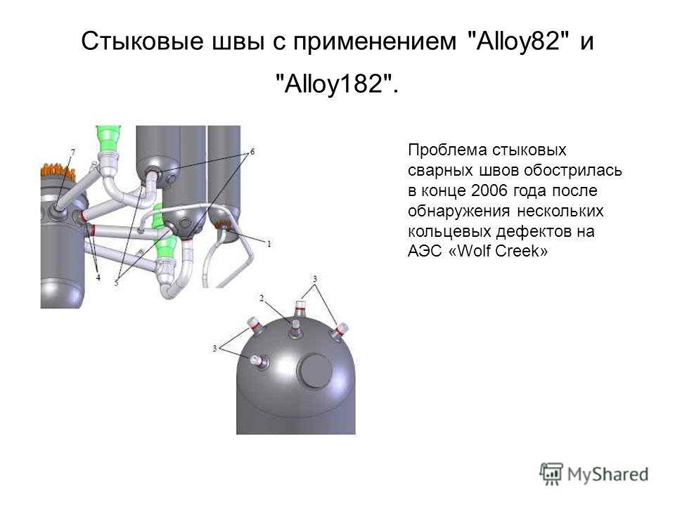 Стыковые швы с применением Alloy82 и Alloy182. Проблема стыковых сварных швов обострилась в конце 2006 года после обнаружения нескольких кольцевых дефектов на АЭС «Wolf Creek»