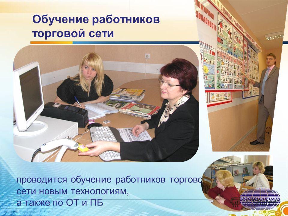 Обучение работников торговой сети проводится обучение работников торговой сети новым технологиям, а также по ОТ и ПБ