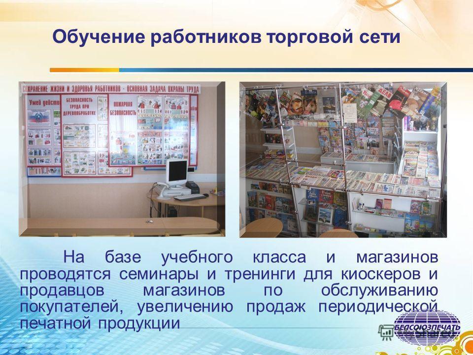 Обучение работников торговой сети На базе учебного класса и магазинов проводятся семинары и тренинги для киоскеров и продавцов магазинов по обслуживанию покупателей, увеличению продаж периодической печатной продукции