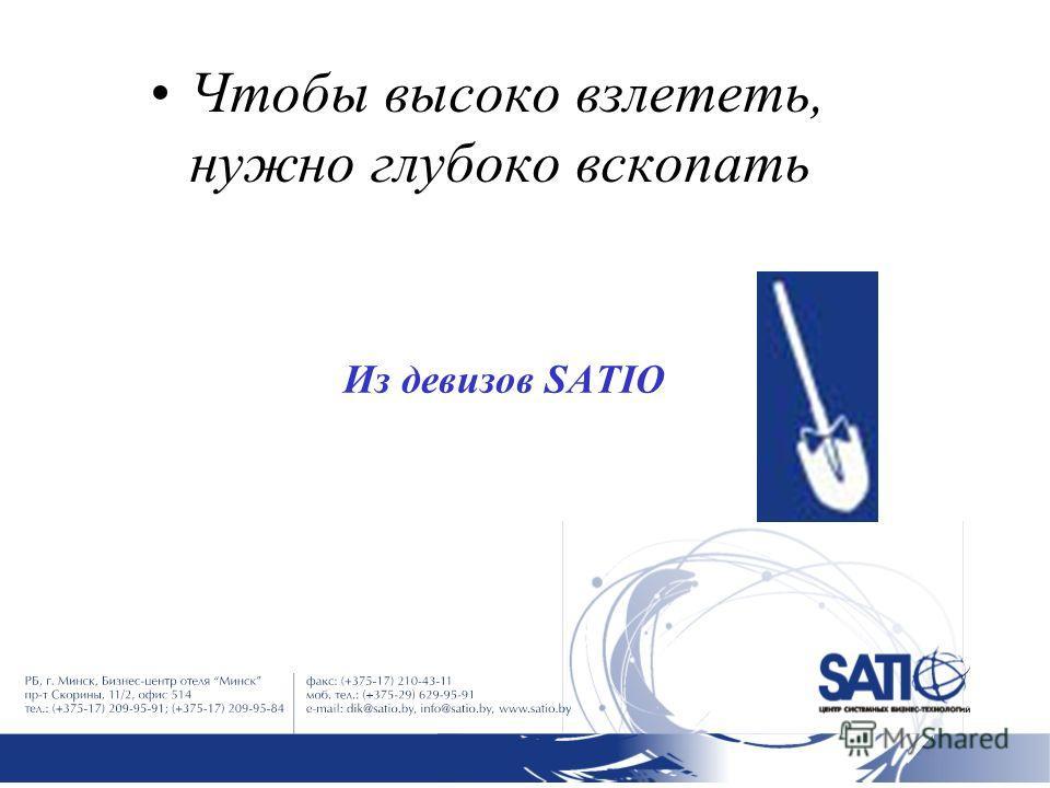 Из девизов SATIO Чтобы высоко взлететь, нужно глубоко вскопать