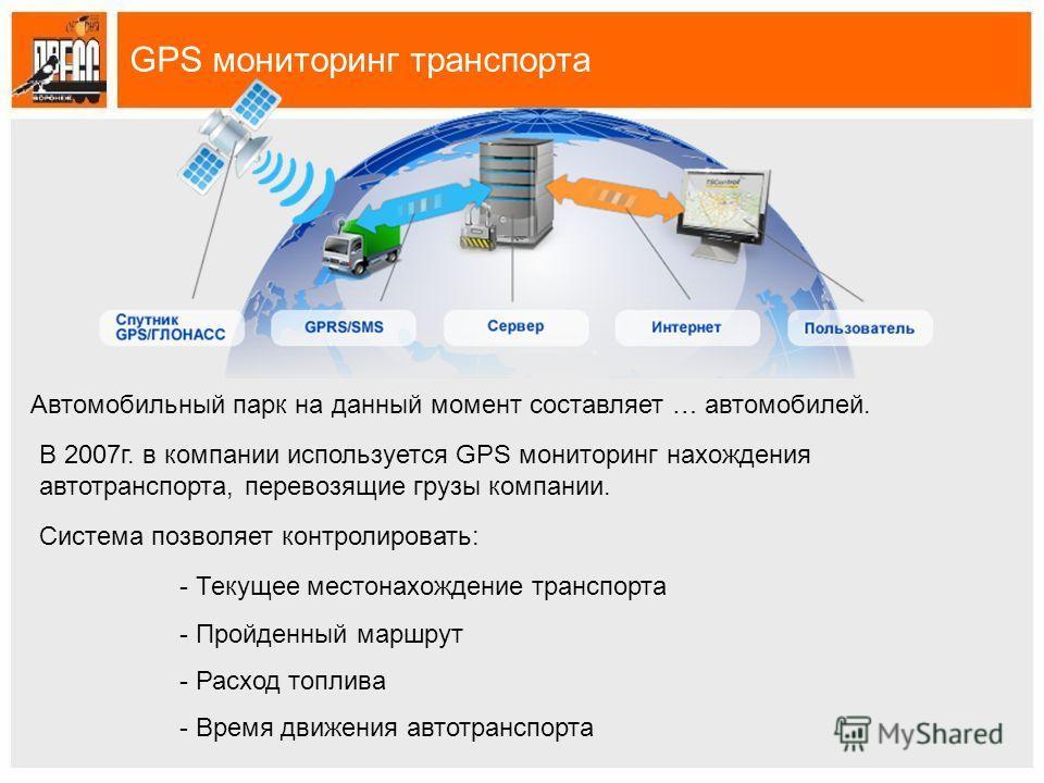 GPS мониторинг транспорта Автомобильный парк на данный момент составляет … автомобилей. В 2007г. в компании используется GPS мониторинг нахождения автотранспорта, перевозящие грузы компании. Система позволяет контролировать: - Текущее местонахождение
