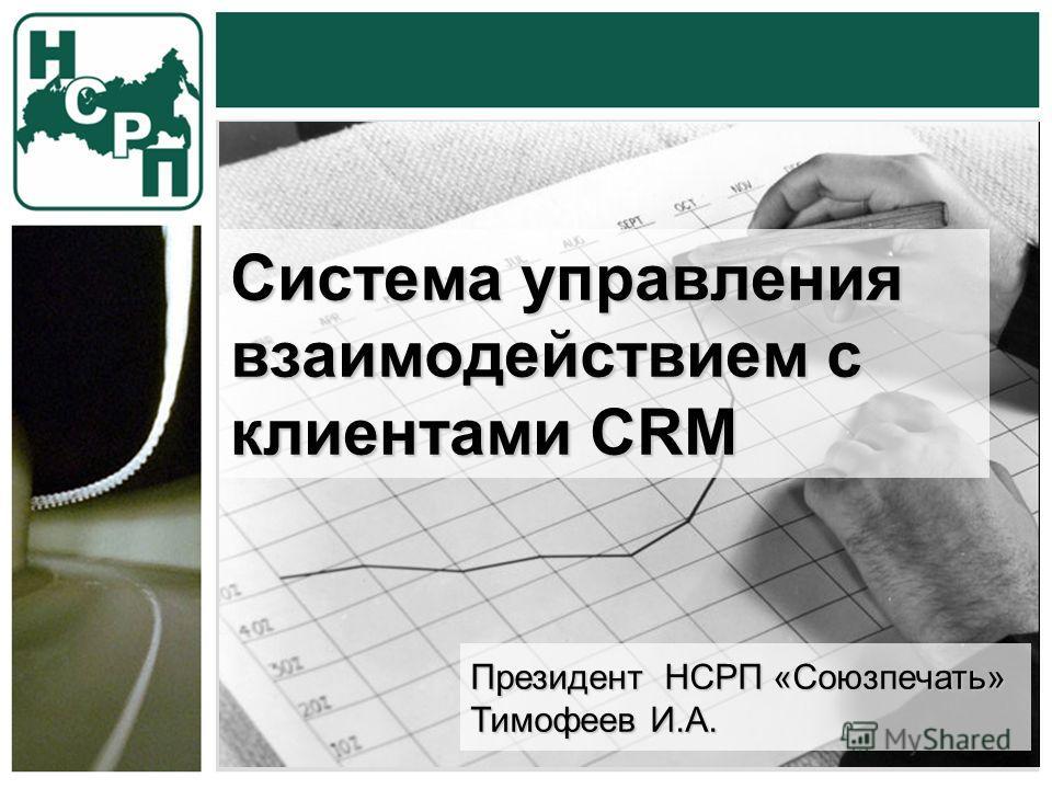 Система управления взаимодействием с клиентами CRM Президент НСРП «Союзпечать» Тимофеев И.А.