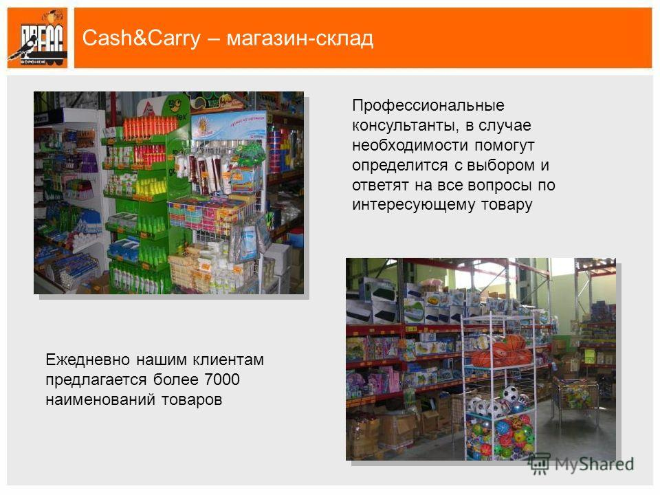 Cash&Carry – магазин-склад Профессиональные консультанты, в случае необходимости помогут определится с выбором и ответят на все вопросы по интересующему товару Ежедневно нашим клиентам предлагается более 7000 наименований товаров
