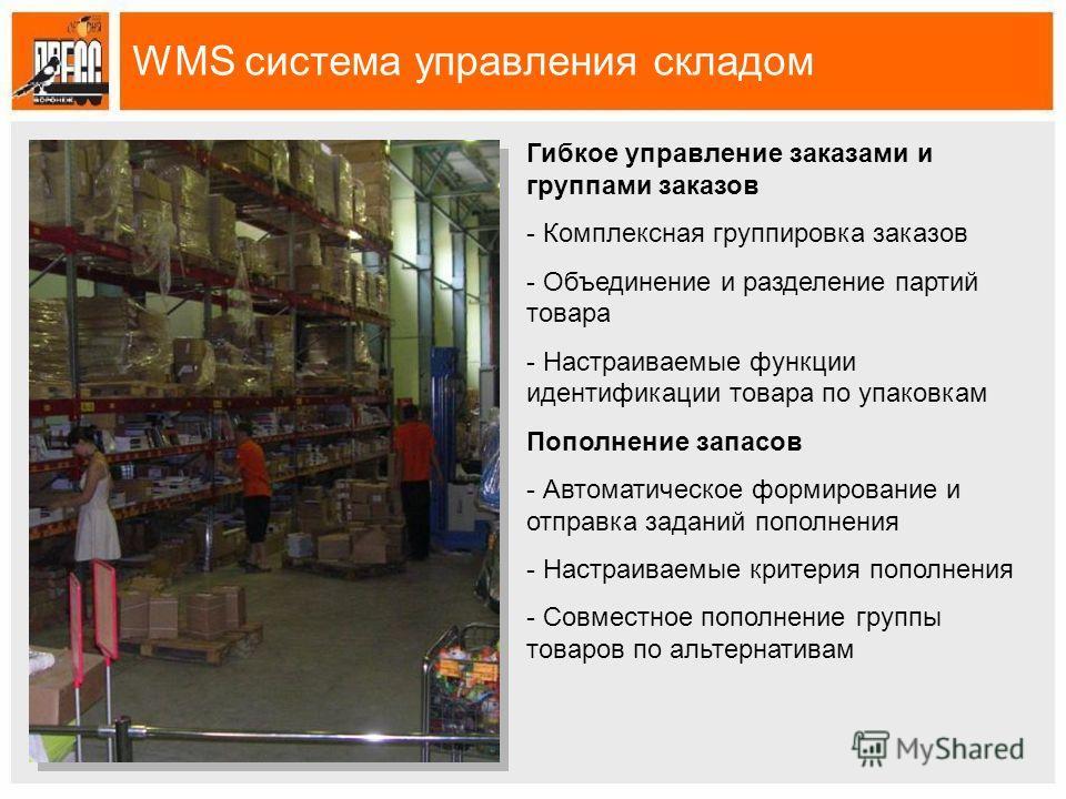 WMS система управления складом Гибкое управление заказами и группами заказов - Комплексная группировка заказов - Объединение и разделение партий товара - Настраиваемые функции идентификации товара по упаковкам Пополнение запасов - Автоматическое форм