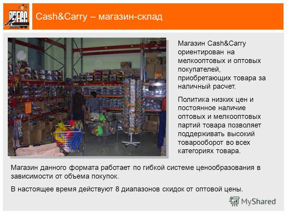 Cash&Carry – магазин-склад Магазин Cash&Carry ориентирован на мелкооптовых и оптовых покупателей, приобретающих товара за наличный расчет. Политика низких цен и постоянное наличие оптовых и мелкооптовых партий товара позволяет поддерживать высокий то