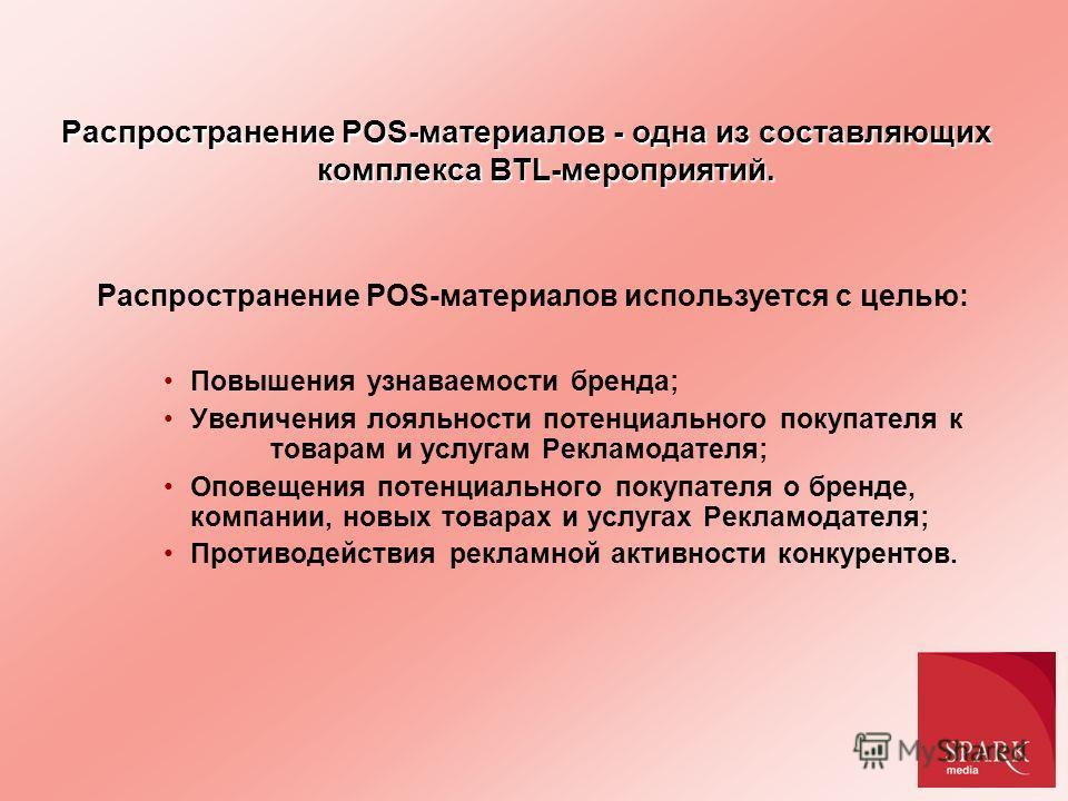 Распространение POS-материалов - одна из составляющих комплекса BTL-мероприятий. Распространение POS-материалов используется с целью: Повышения узнаваемости бренда; Увеличения лояльности потенциального покупателя к товарам и услугам Рекламодателя; Оп