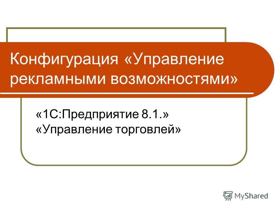 Конфигурация «Управление рекламными возможностями» «1С:Предприятие 8.1.» «Управление торговлей»